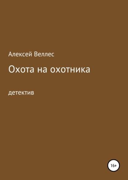 Алексей Валентинович Веллес Охота на охотника книга