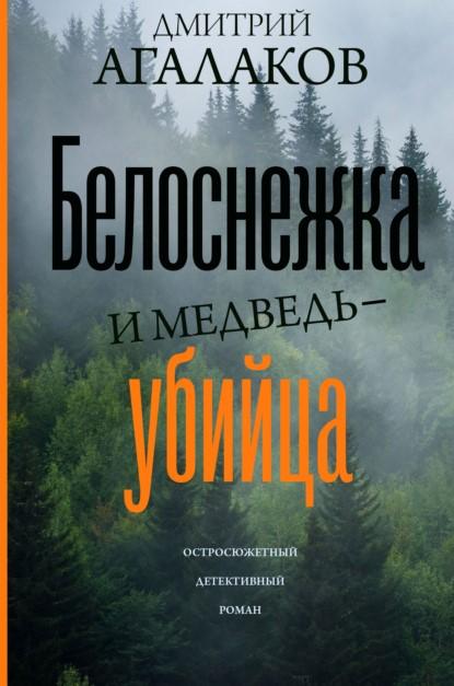 Дмитрий Агалаков Белоснежка и медведь-убийца книга