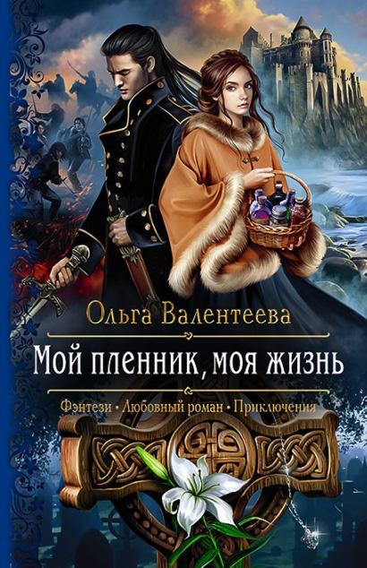 Мой пленник, моя жизнь Ольга Валентеева книга