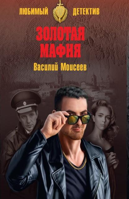 Василий Моисеев Золотая мафия книга