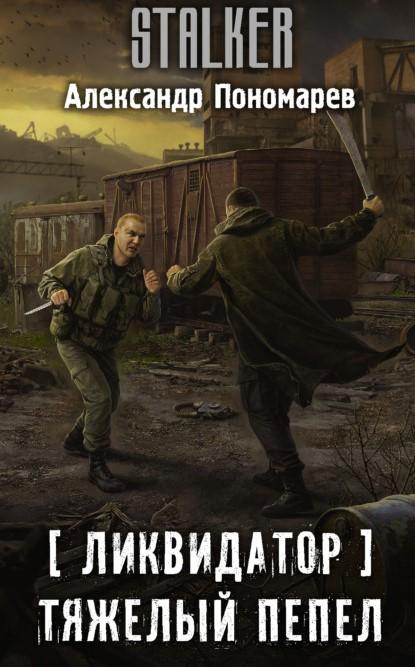 Александр Пономарев Ликвидатор. Тяжелый пепел книга