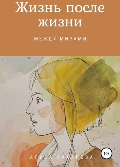 Алиса Михайловна Сахарова Жизнь после жизни между мирами книга