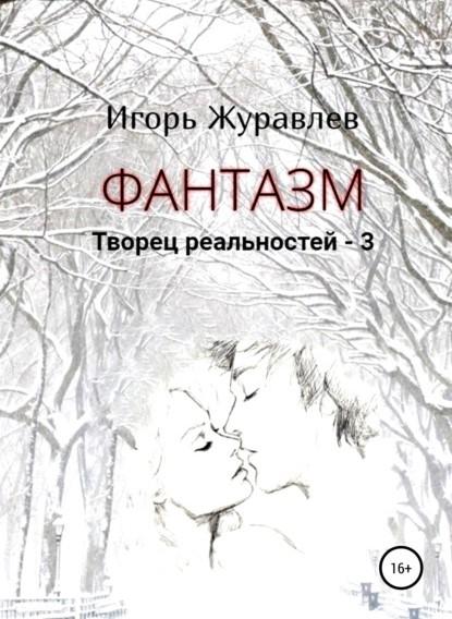 Игорь Журавлев Фантазм. Творец реальностей – 3 книга