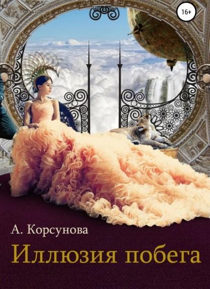 Александра Корсунова Иллюзия побега книга