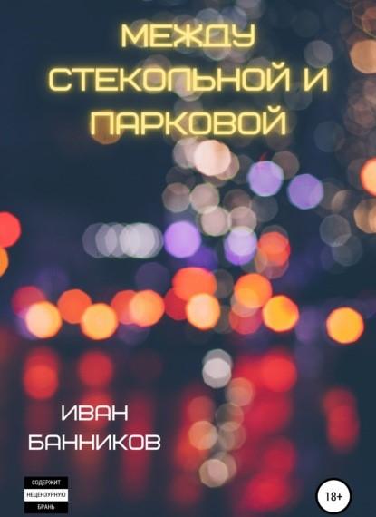 Иван Андреевич Банников Между Стекольной и Парковой книга